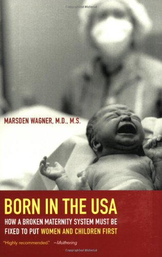 Born in the USA How a Broken Maternity System Must Be Fixed to Put Women and Children First  2008 edition cover