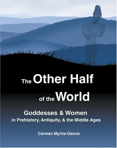 Other Half of the World Goddesses and Women in Prehistory, Antiquity, and the Middle Ages  2009 (Revised) 9780757502330 Front Cover