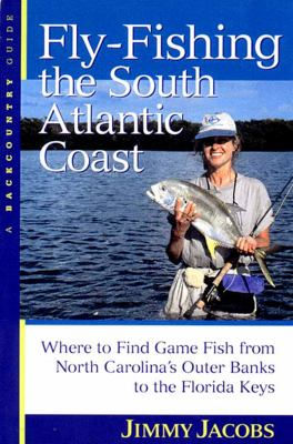 Fly Fishing the South Atlantic Coast Where to Find Game Fish from North Carolinas Outer Banks to Flori  2000 9780881504330 Front Cover