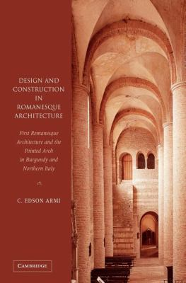 Design and Construction in Romanesque Architecture First Romanesque Architecture and the Pointed Arch in Burgundy and Northern Italy  2004 9780521830331 Front Cover