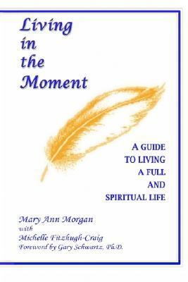 Living in the Moment A Guide to Living a Full and Spiritual Life N/A 9781403326331 Front Cover