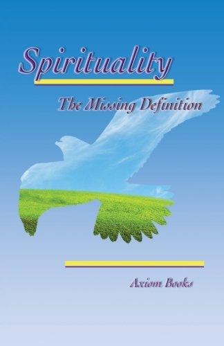 Spirituality: The Missing Definition  2013 9781483631332 Front Cover