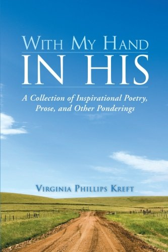 With My Hand in His A Collection of Inspirational Poetry, Prose, and Other Ponderings  2013 9781490800332 Front Cover