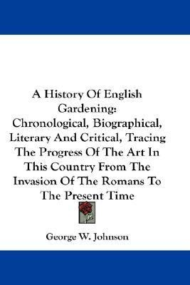History of English Gardening : Chronological, Biographical, Literary and Critical, Tracing the Progress of the Art in This Country from the Invasion N/A 9780548257333 Front Cover