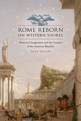 Rome Reborn on Western Shores Historical Imagination and the Creation of the American Republic  2009 edition cover