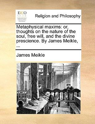 Metaphysical Maxims : Or, thoughts on the nature of the soul, free will, and the divine prescience. by James Meikle, ... N/A edition cover