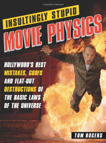Insultingly Stupid Movie Physics Hollywood's Best Mistakes, Goofs and Flat-Out Dstructions of the Basic Laws of the Universe  2007 edition cover