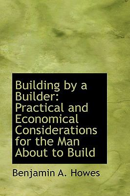 Building by a Builder : Practical and Economical Considerations for the Man about to Build N/A edition cover