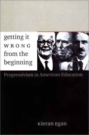 Getting It Wrong from the Beginning Our Progressivist Inheritance from Herbert Spencer, John Dewey, and Jean Piaget  2002 9780300094336 Front Cover