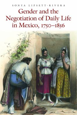 Gender and the Negotiation of Daily Life in Mexico, 1750-1856   2012 edition cover