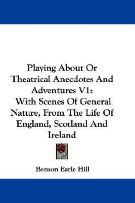 Playing about or Theatrical Anecdotes and Adventures V1 : With Scenes of General Nature, from the Life of England, Scotland and Ireland N/A 9780548316337 Front Cover