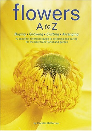 Flowers A to Z Buying, Growing, Cutting, Arranging - A Beautiful Reference Guide to Selecting and Caring for the Best from Florist and Garden  2005 edition cover