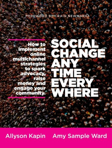Social Change Anytime Everywhere How to Implement Online Multichannel Strategies to Spark Advocacy, Raise Money, and Engage Your Community  2013 edition cover
