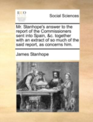 Mr Stanhope's Answer to the Report of the Commissioners Sent into Spain, and C Together with an Extract of So Much of the Said Report, As Concerns Him  N/A edition cover