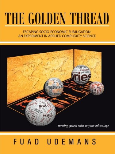 Golden Thread Escaping Socio-Economic Subjugation: an Experiment in Applied Complexity Science  2013 9781491879337 Front Cover