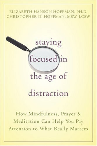 Staying Focused in the Age of Distraction How Mindfulness, Prayer and Meditation Can Help You Pay Attention to What Really Matters  2006 edition cover