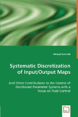 Systematic Discretization of Input/Output Maps and Other Contributions to the Control of Distributed Parameter Systems with a Focus on Fluid Control N/A 9783836487337 Front Cover