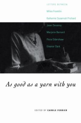 As Good As a Yarn with You Letters Between Miles Franklin, Katharine Susannah Prichard, Jean Devanny, Marjory Barnard, Flora Eldershaw and Eleanor Dark N/A 9780521576338 Front Cover