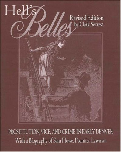 Hell's Belles Prostitution, Vice, and Crime in Early Denver - With a Biography of Sam Howe, Frontier Lawman  2001 (Revised) edition cover