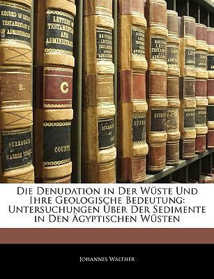 Die Denudation in Der W�ste Und Ihre Geologische Bedeutung: Untersuchungen �ber Der Sedimente in Den �gyptischen W�sten  N/A edition cover