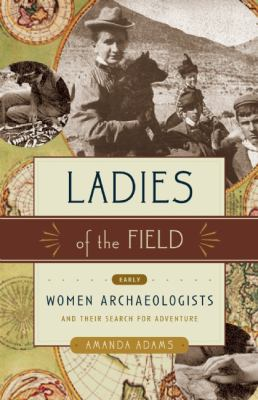 Ladies of the Field Early Women Archaeologists and Their Search for Adventure  2010 edition cover