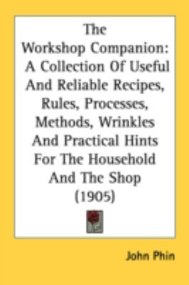 Workshop Companion : A Collection of Useful and Reliable Recipes, Rules, Processes, Methods, Wrinkles and Practical Hints for the Household and The N/A 9780548624340 Front Cover