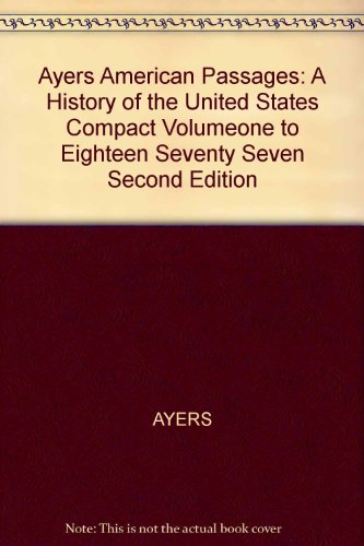 Ayers American Passages: A History of the United States Compact Volumeone to Eighteen Seventy Seven Second Edition : A History of the United States Compact Volumeone to Eighteen Seventy Seven Second Edition 2nd 2005 9780618914340 Front Cover