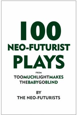 100 Neo-Futurist Plays From Too Much Light Makes the Baby Go Blind (30 Plays in 60 Minutes) N/A 9780981564340 Front Cover
