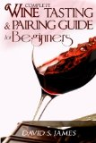 Complete Wine Tasting and Pairing Guide for Beginners Discover How to Taste, Select and Pair Wine with Food and Become an Expert Sommelier over the Weekend N/A 9781494313340 Front Cover