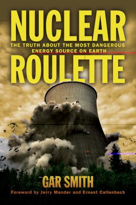 Nuclear Roulette The Truth about the Most Dangerous Energy Source on Earth  2012 9781603584340 Front Cover