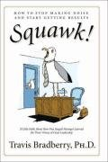 Squawk! How to Stop Making Noise and Start Getting Results  2008 9780061562341 Front Cover