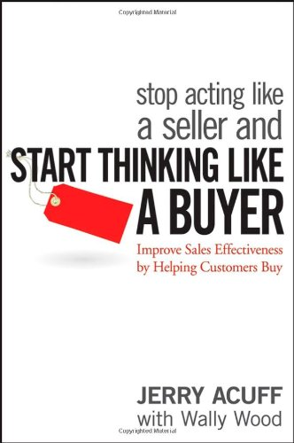 Stop Acting Like a Seller and Start Thinking Like a Buyer Improve Sales Effectiveness by Helping Customers Buy  2007 edition cover