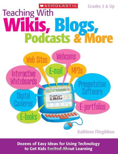 Teaching with Wikis, Blogs, Podcasts and More Dozens of Easy Ideas for Using Technology to Get Kids Excited about Learning  2010 edition cover