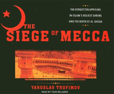The Siege of Mecca: The Forgotten Uprising in Islam's Holiest Shrine and the Birth of Al Qaeda  2007 9781400105342 Front Cover
