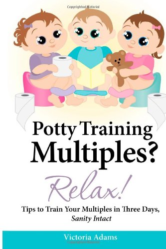 Potty Training Multiples? Relax! Tips to Guide You Through a Three-Day Potty Training Process, Sanity Intact N/A 9781482611342 Front Cover