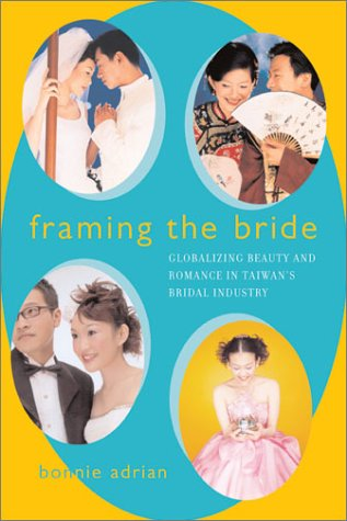 Framing the Bride Globalizing Beauty and Romance in Taiwan's Bridal Industry  2003 edition cover