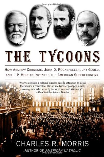 Tycoons How Andrew Carnegie, John D. Rockefeller, Jay Gould, and J. P. Morgan Invented the American Supereconomy  2006 edition cover