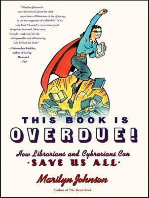 This Book Is Overdue!: How Librarians and Cybrarians Can Save Us All  2010 9781400166343 Front Cover