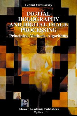 Digital Holography and Digital Image Processing Principles, Methods, Algorithms  2004 9781402076343 Front Cover