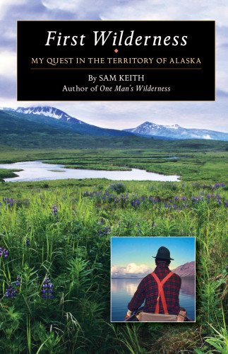 First Wilderness My Quest in the Territory of Alaska  2014 9781941821343 Front Cover