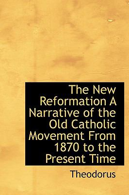 New Reformation a Narrative of the Old Catholic Movement from 1870 to the Present Time N/A 9781113845344 Front Cover