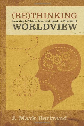 Rethinking Worldview Learning to Think, Live, and Speak in This World  2007 9781581349344 Front Cover