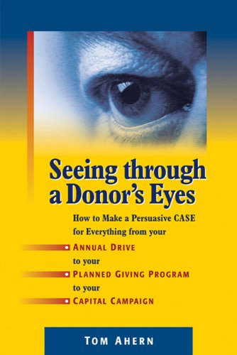 Seeing Through a Donor's Eyes : How to Make a Persuasive Case for Everything from Your Annual Drive to Your Planned Giving Program to Your Capital Campaign  2009 edition cover
