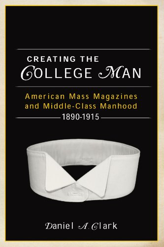 Creating the College Man American Mass Magazines and Middle-Class Manhood, 1890-1915  2010 edition cover
