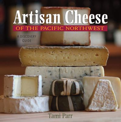 Artisan Cheese of the Pacific Northwest A Discovery Guide  2009 9780881508345 Front Cover