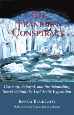 Franklin Conspiracy An Astonishing Solution to the Lost Arctic Expedition  2001 9780888822345 Front Cover