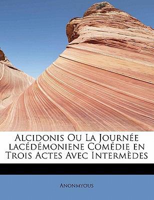 Alcidonis Ou la Journ�e Lac�d�moniene Com�die en Trois Actes Avec Interm�des N/A 9781113950345 Front Cover