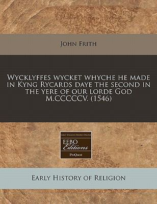 Wycklyffes wycket whyche he made in Kyng Rycards daye the second in the yere of our lorde God M. CCCCCV. (1546)  N/A edition cover