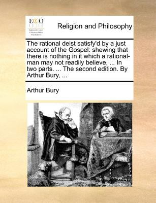 Rational Deist Satisfy'D by a Just Account of the Gospel : Shewing that there Is nothing in it which a rational-man may not readily believe, ... In N/A edition cover
