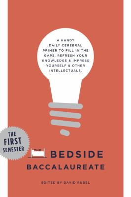 Bedside Baccalaureate: the First Semester A Handy Daily Cerebral Primer to Fill in the Gaps, Refresh Your Knowledge and Impress Yourself and Other Intellectuals  2014 9781402788345 Front Cover